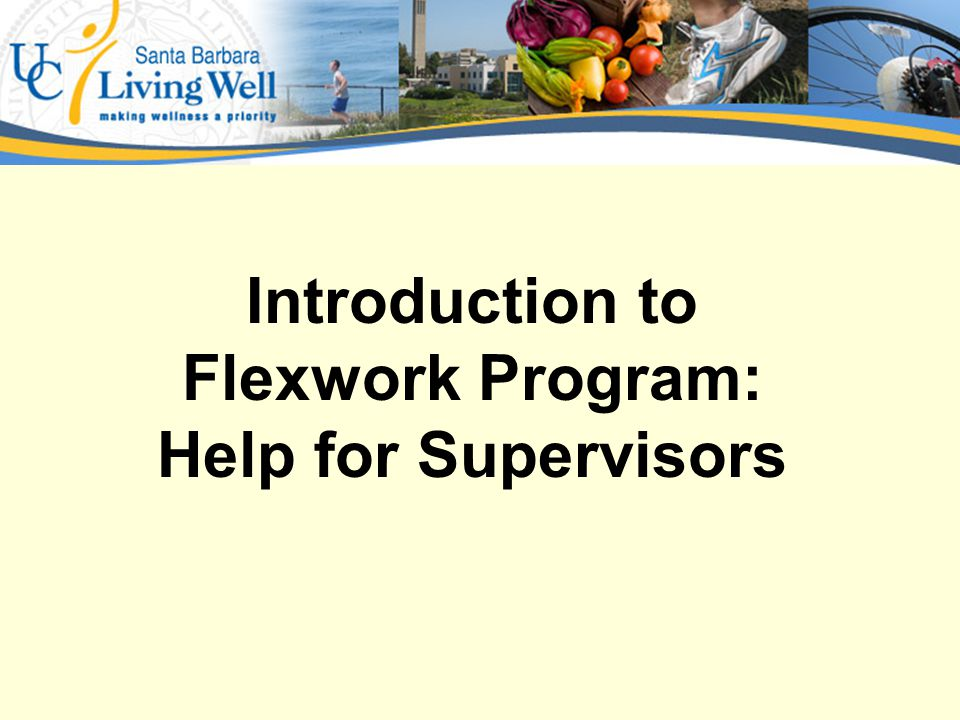 Topics Covered in this Presentation Explore UCSBs Flexwork Program DefinitionsExplore UCSBs Flexwork Program Definitions Compare and Contrast the Three Different Types of Flexwork ArrangementsCompare and Contrast the Three Different Types of Flexwork Arrangements Explore the Reasons to Implement and the Important Things to Consider Before ImplementingExplore the Reasons to Implement and the Important Things to Consider Before Implementing Look at the Process Flow Charts and Tools Available to Help Implement and Manage Flexwork ArrangementsLook at the Process Flow Charts and Tools Available to Help Implement and Manage Flexwork Arrangements PracticePractice Identifying and Discussing Potential Challenges