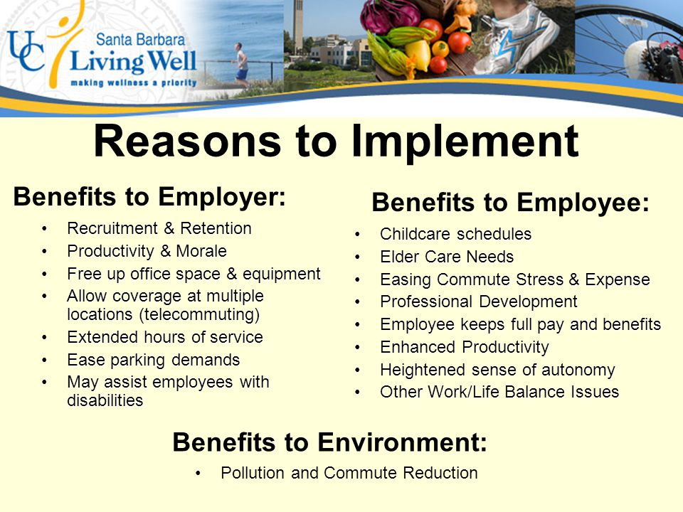 Reasons to Implement Recruitment & RetentionRecruitment & Retention Productivity & MoraleProductivity & Morale Free up office space & equipmentFree up office space & equipment Allow coverage at multiple locations (telecommuting)Allow coverage at multiple locations (telecommuting) Extended hours of serviceExtended hours of service Ease parking demandsEase parking demands May assist employees with disabilitiesMay assist employees with disabilities Childcare schedulesChildcare schedules Elder Care NeedsElder Care Needs Easing Commute Stress & ExpenseEasing Commute Stress & Expense Professional DevelopmentProfessional Development Employee keeps full pay and benefitsEmployee keeps full pay and benefits Enhanced ProductivityEnhanced Productivity Heightened sense of autonomyHeightened sense of autonomy Other Work/Life Balance IssuesOther Work/Life Balance Issues Benefits to Employer: Benefits to Employee: Pollution and Commute Reduction Benefits to Environment: