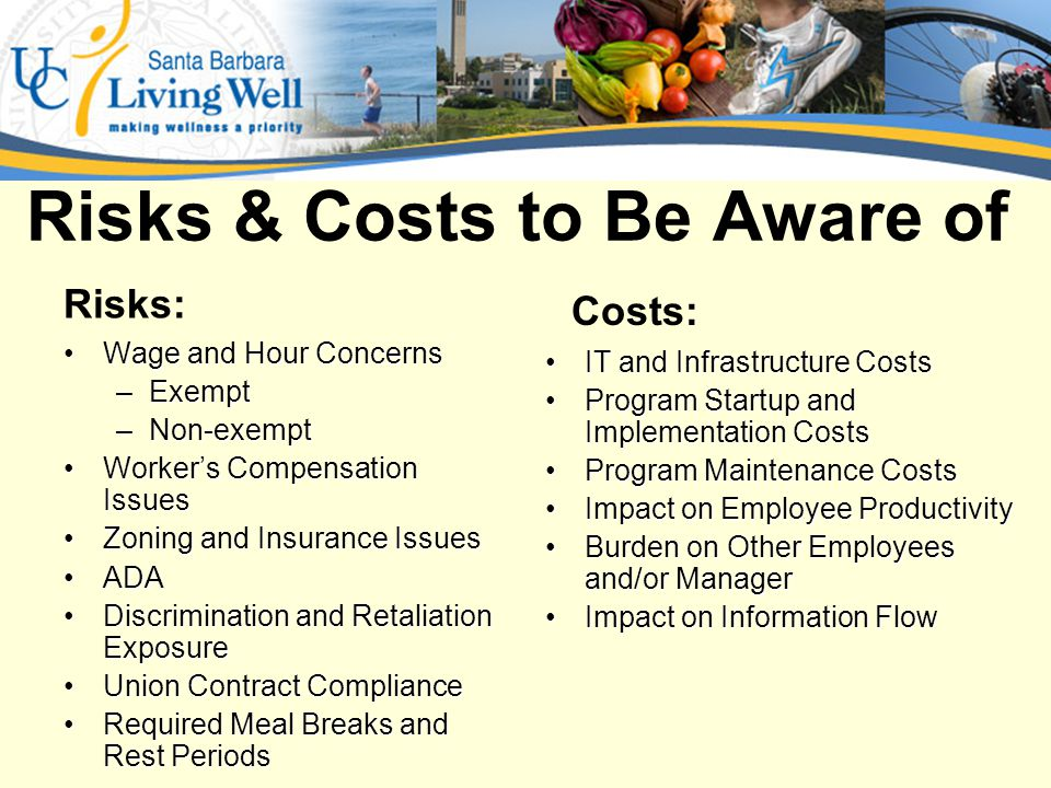 Risks & Costs to Be Aware of Wage and Hour ConcernsWage and Hour Concerns –Exempt –Non-exempt Workers Compensation IssuesWorkers Compensation Issues Zoning and Insurance IssuesZoning and Insurance Issues ADAADA Discrimination and Retaliation ExposureDiscrimination and Retaliation Exposure Union Contract ComplianceUnion Contract Compliance Required Meal Breaks and Rest PeriodsRequired Meal Breaks and Rest Periods IT and Infrastructure CostsIT and Infrastructure Costs Program Startup and Implementation CostsProgram Startup and Implementation Costs Program Maintenance CostsProgram Maintenance Costs Impact on Employee ProductivityImpact on Employee Productivity Burden on Other Employees and/or ManagerBurden on Other Employees and/or Manager Impact on Information FlowImpact on Information Flow Costs: Risks:
