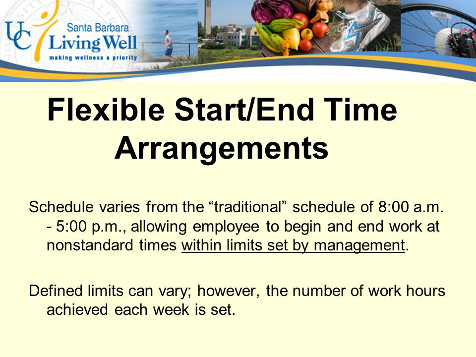 Examples of Flexible Start/End Times A.Employee maintains the same non-standard hours each work day (M-F 9:00 a.m.-6:00 p.m.