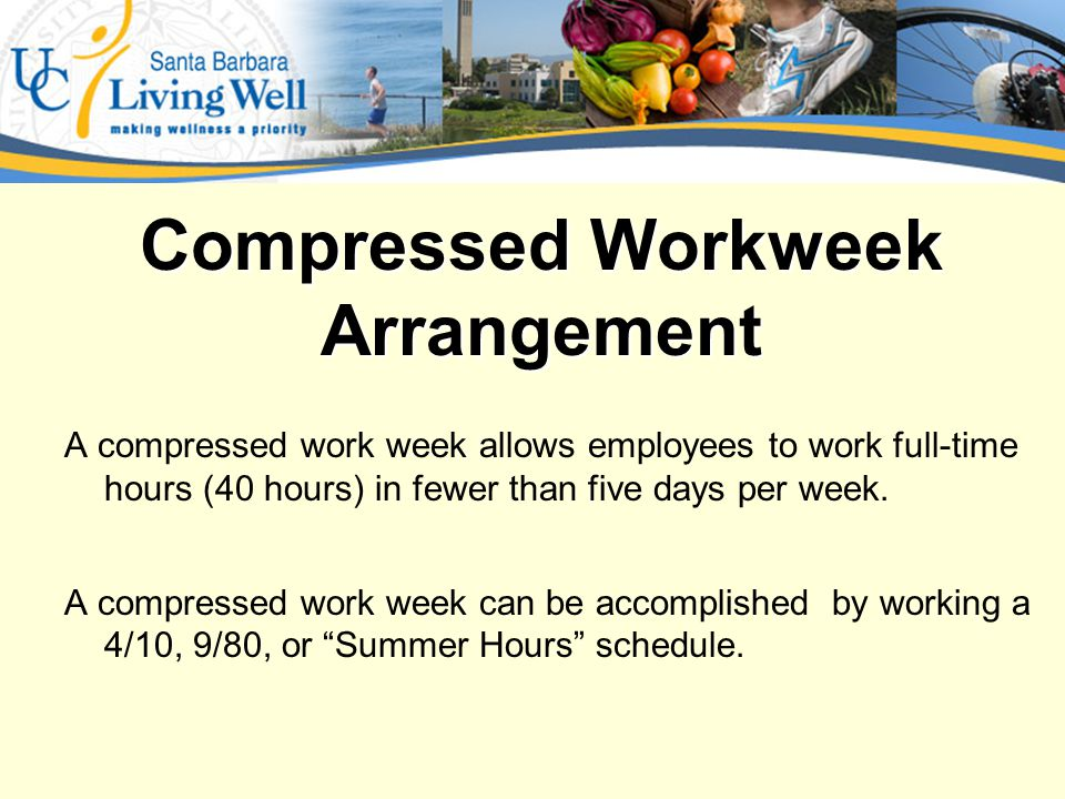 Compressed Workweek A compressed work week allows employees to work full-time hours (40 hours) in fewer than five days per week.