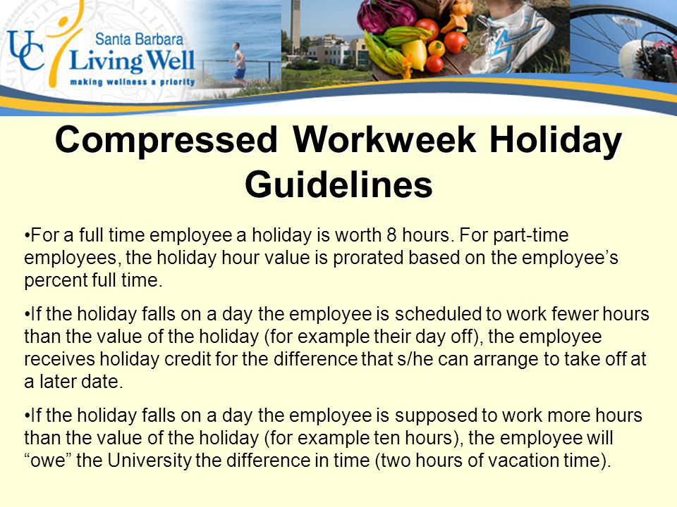Compressed Workweek Holiday Guidelines For a full time employee a holiday is worth 8 hours.