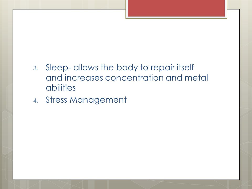 3. Sleep- allows the body to repair itself and increases concentration and metal abilities 4.