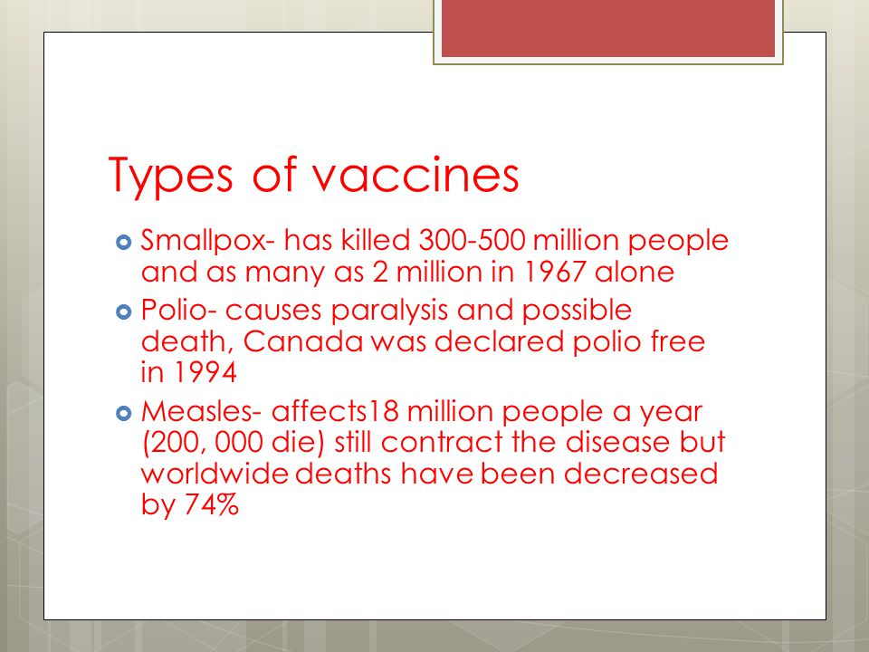 Types of vaccines Smallpox- has killed 300-500 million people and as many as 2 million in 1967 alone Polio- causes paralysis and possible death, Canada was declared polio free in 1994 Measles- affects18 million people a year (200, 000 die) still contract the disease but worldwide deaths have been decreased by 74%