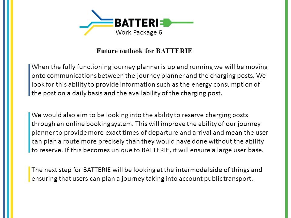Work Package 6 Future outlook for BATTERIE When the fully functioning journey planner is up and running we will be moving onto communications between the journey planner and the charging posts.
