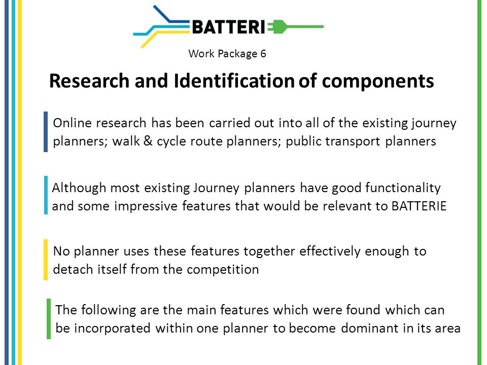 Work Package 6 Research and Identification of components Online research has been carried out into all of the existing journey planners; walk & cycle route planners; public transport planners Although most existing Journey planners have good functionality and some impressive features that would be relevant to BATTERIE No planner uses these features together effectively enough to detach itself from the competition The following are the main features which were found which can be incorporated within one planner to become dominant in its area