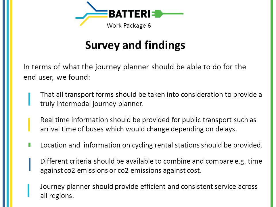 Work Package 6 Survey and findings In terms of what the journey planner should be able to do for the end user, we found: That all transport forms should be taken into consideration to provide a truly intermodal journey planner.