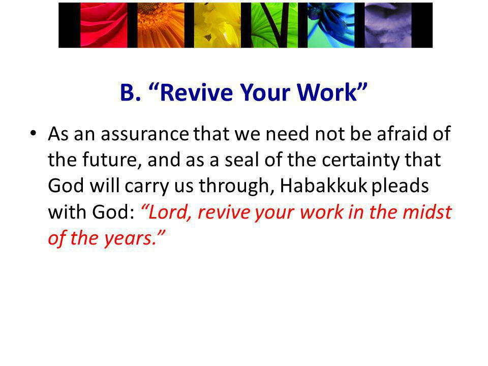 B. Revive Your Work As an assurance that we need not be afraid of the future, and as a seal of the certainty that God will carry us through, Habakkuk