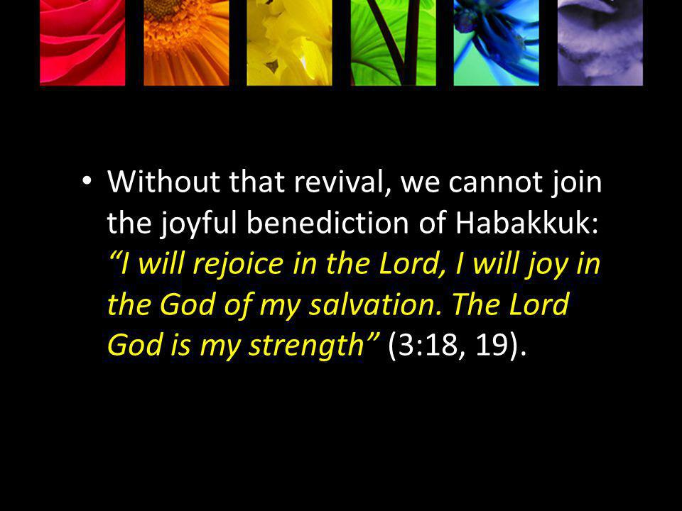 Without that revival, we cannot join the joyful benediction of Habakkuk: I will rejoice in the Lord, I will joy in the God of my salvation.