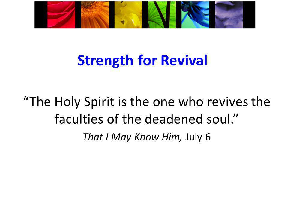 Strength for Revival The Holy Spirit is the one who revives the faculties of the deadened soul.