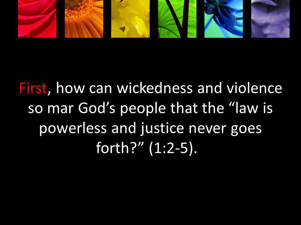 First, how can wickedness and violence so mar Gods people that the law is powerless and justice never goes forth.