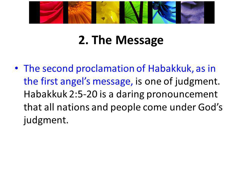 2. The Message The second proclamation of Habakkuk, as in the first angels message, is one of judgment. Habakkuk 2:5-20 is a daring pronouncement that
