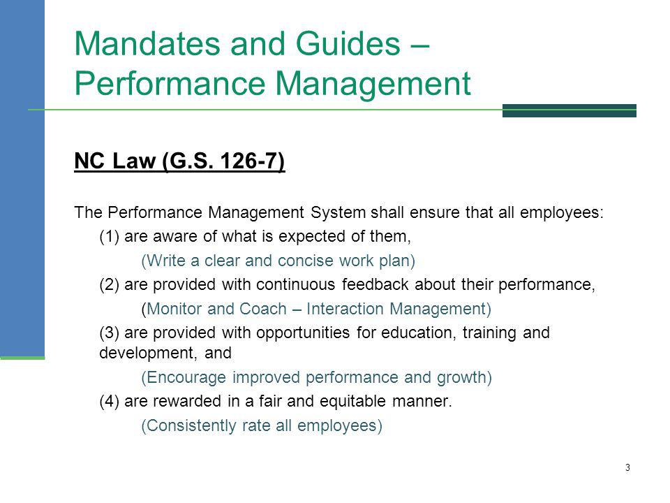 Mandates and Guides – Performance Management NC Law (G.S. 126-7) The Performance Management System shall ensure that all employees: (1) are aware of w