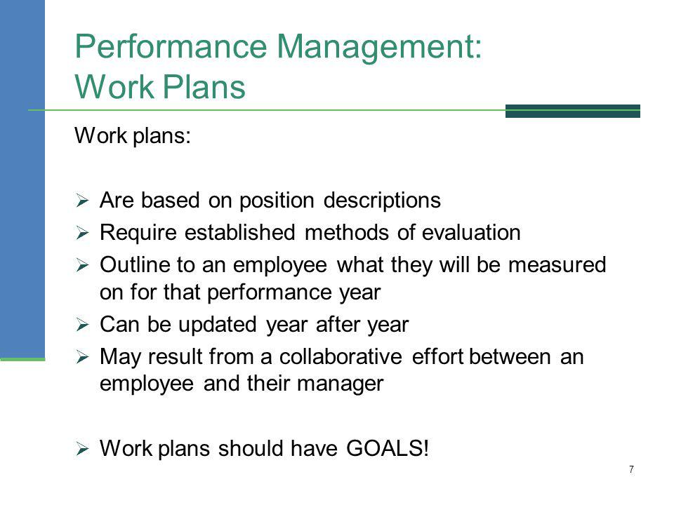 Performance Management: Work Plans Work plans: Are based on position descriptions Require established methods of evaluation Outline to an employee wha