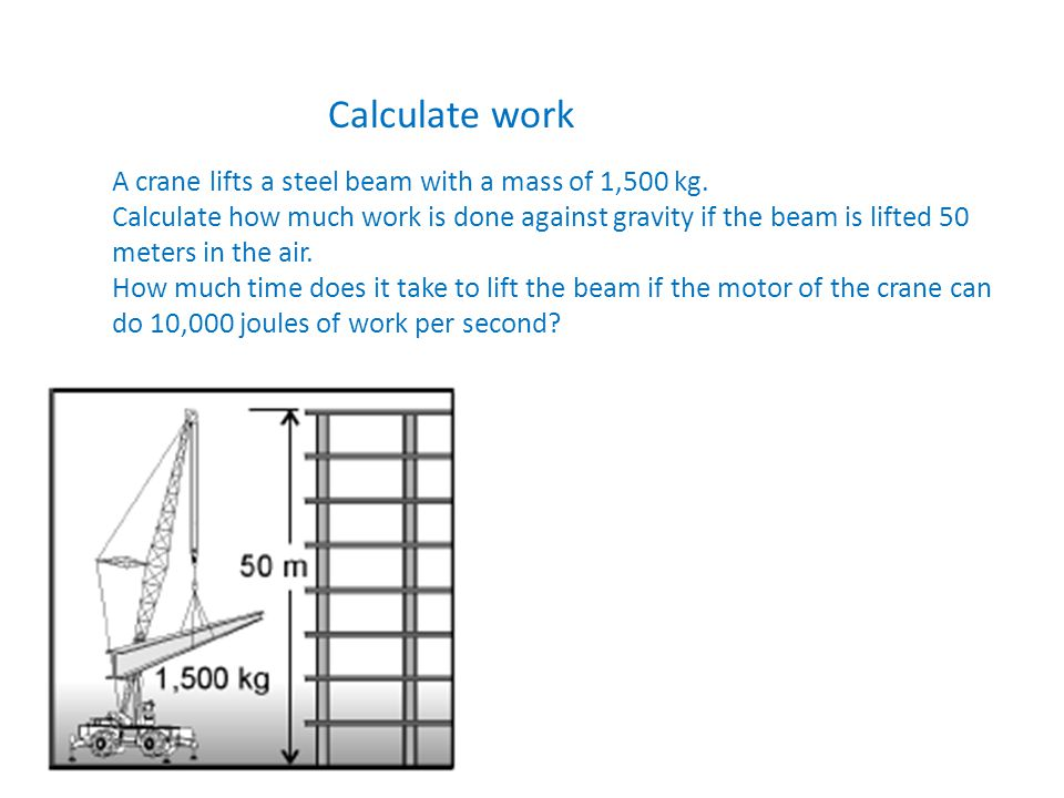 Calculate work A crane lifts a steel beam with a mass of 1,500 kg. Calculate how much work is done against gravity if the beam is lifted 50 meters in