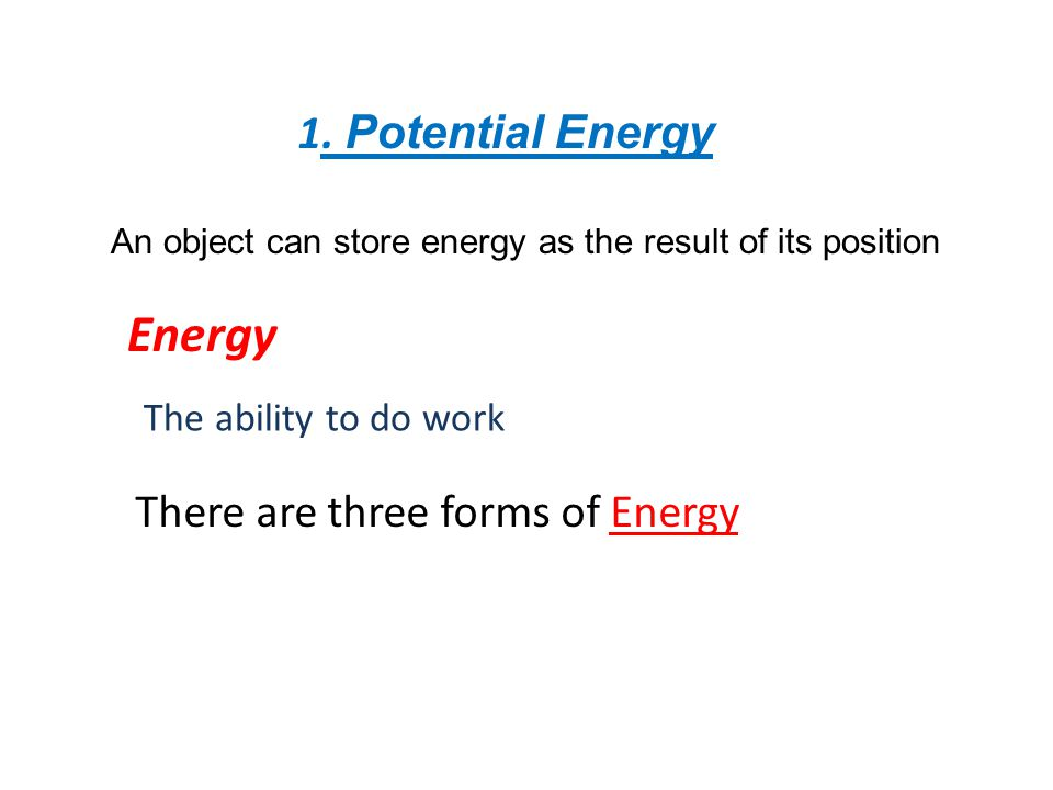 1. Potential Energy An object can store energy as the result of its position Energy The ability to do work There are three forms of Energy