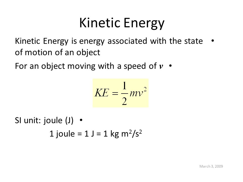 March 3, 2009 Kinetic Energy Kinetic Energy is energy associated with the state of motion of an object For an object moving with a speed of v SI unit: