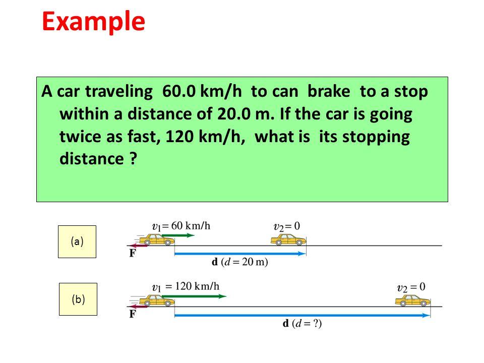 (1) W net = F d (a) cos 180 o = - F d (a) = 0 – m v (a) 2 / 2 - F x (20.0 m) = - m (16.7 m/s) 2 / 2 (2) W net = F d (b) cos 180 o = - F d (b) = 0 – m v (b) 2 / 2 - F x (d ) = - m (33.3 m/s) 2 / 2 (3) F & m are common.