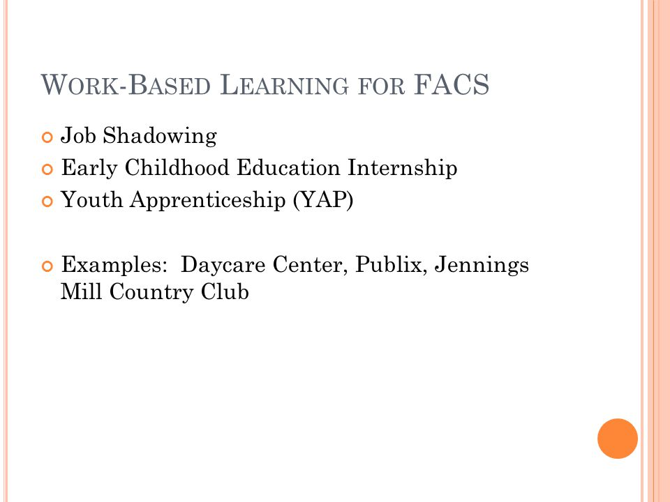 W ORK -B ASED L EARNING FOR FACS Job Shadowing Early Childhood Education Internship Youth Apprenticeship (YAP) Examples: Daycare Center, Publix, Jennings Mill Country Club