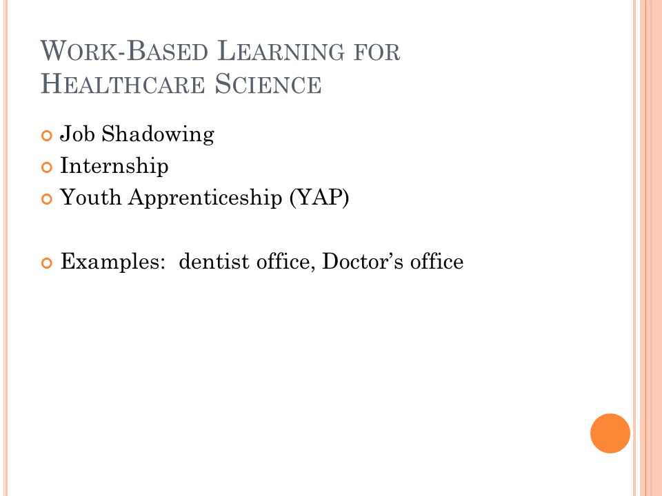 W ORK -B ASED L EARNING FOR H EALTHCARE S CIENCE Job Shadowing Internship Youth Apprenticeship (YAP) Examples: dentist office, Doctors office