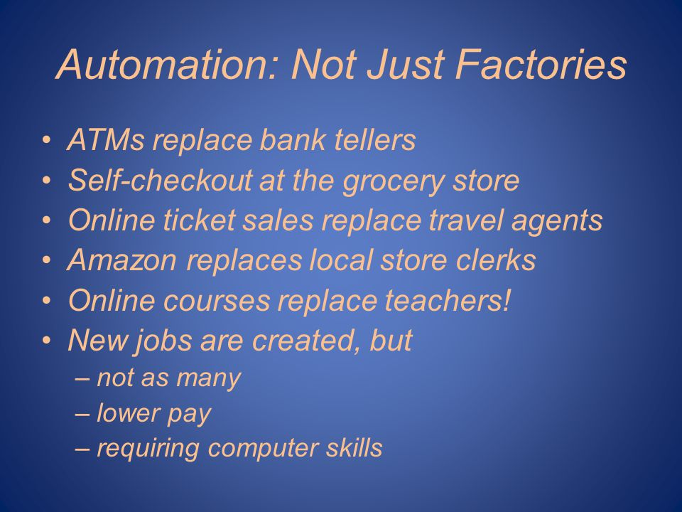 Automation: Not Just Factories ATMs replace bank tellers Self-checkout at the grocery store Online ticket sales replace travel agents Amazon replaces