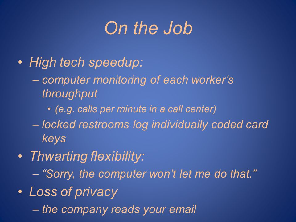 On the Job High tech speedup: –computer monitoring of each workers throughput (e.g. calls per minute in a call center) –locked restrooms log individua