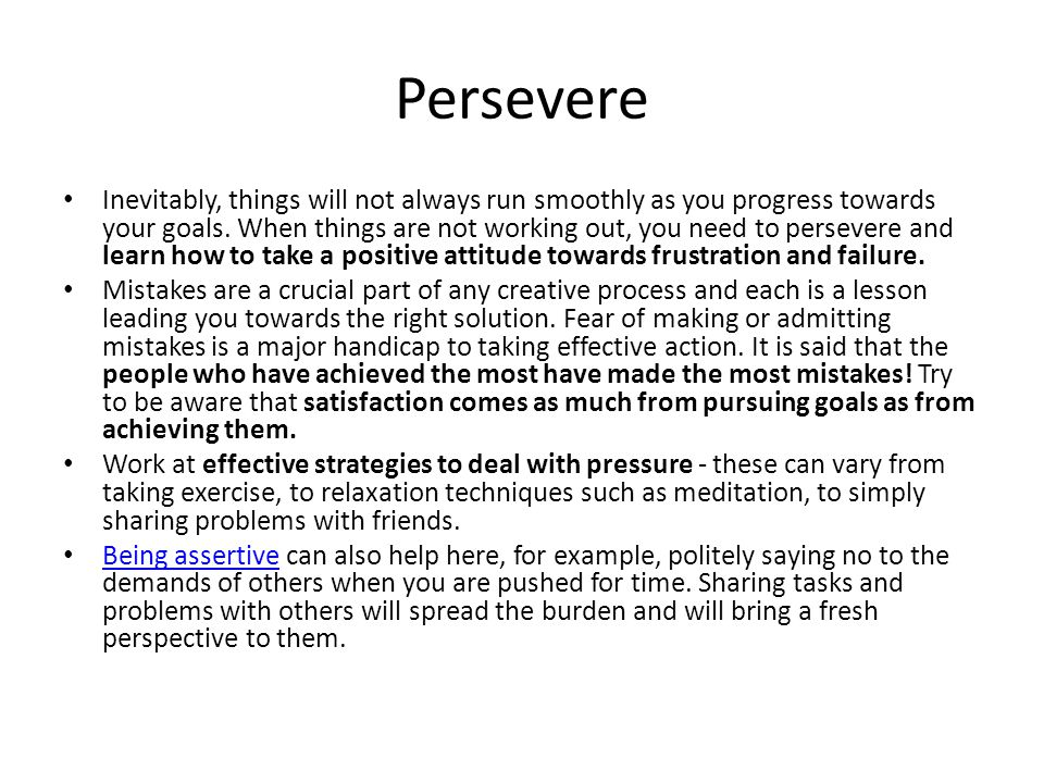 Persevere Inevitably, things will not always run smoothly as you progress towards your goals. When things are not working out, you need to persevere a