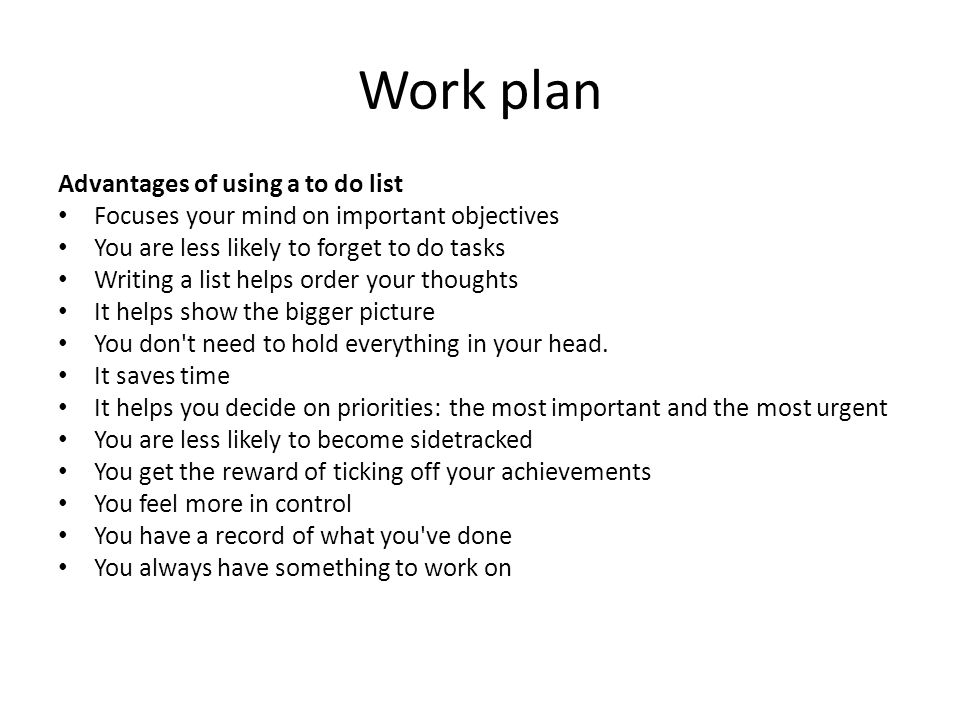 Work plan Advantages of using a to do list Focuses your mind on important objectives You are less likely to forget to do tasks Writing a list helps or