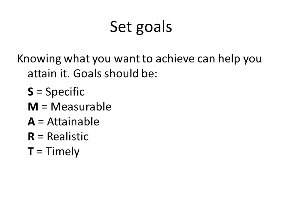 Set goals Knowing what you want to achieve can help you attain it. Goals should be: S = Specific M = Measurable A = Attainable R = Realistic T = Timel
