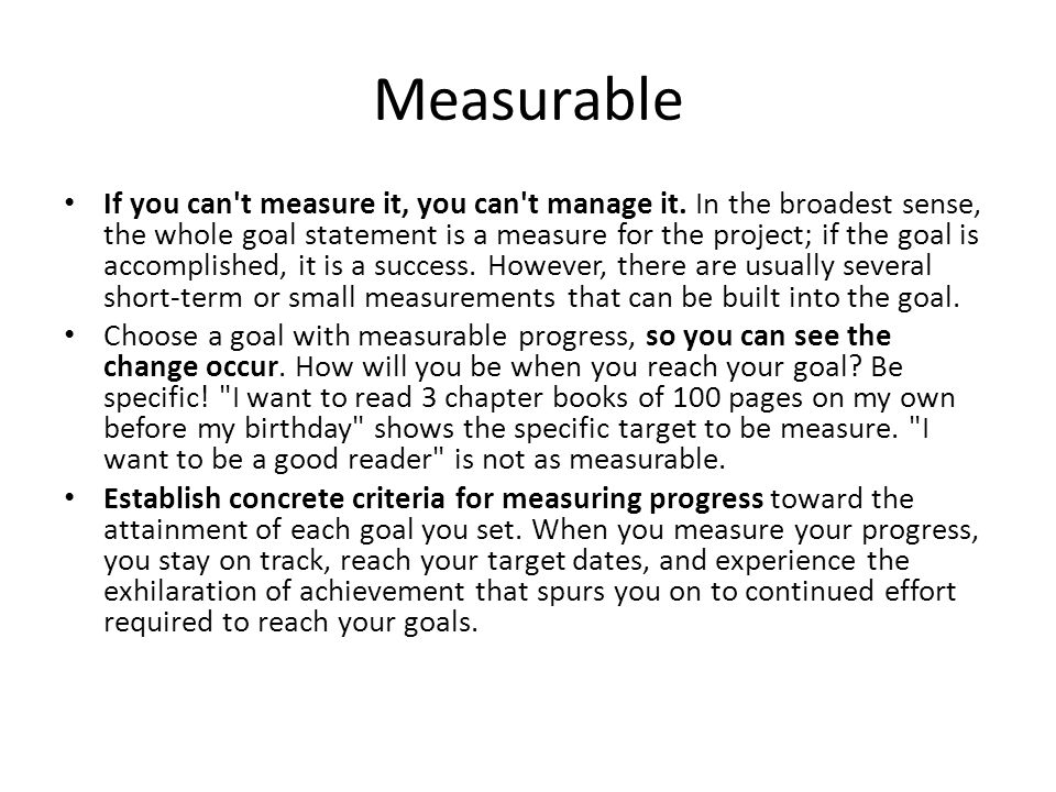 Measurable If you can't measure it, you can't manage it. In the broadest sense, the whole goal statement is a measure for the project; if the goal is