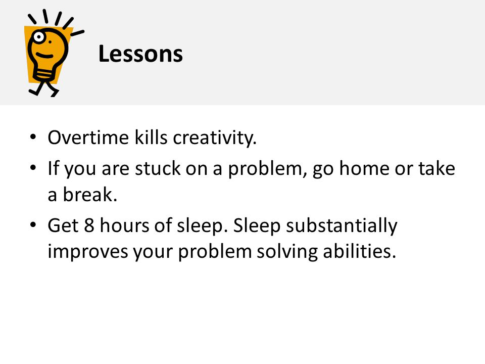 Overtime kills creativity. If you are stuck on a problem, go home or take a break. Get 8 hours of sleep. Sleep substantially improves your problem sol