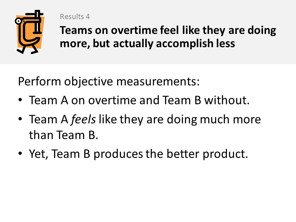 Perform objective measurements: Team A on overtime and Team B without. Team A feels like they are doing much more than Team B. Yet, Team B produces th