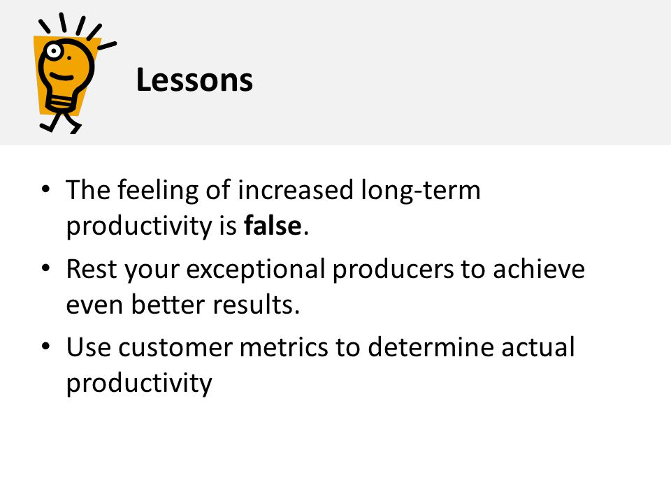 The feeling of increased long-term productivity is false. Rest your exceptional producers to achieve even better results. Use customer metrics to dete