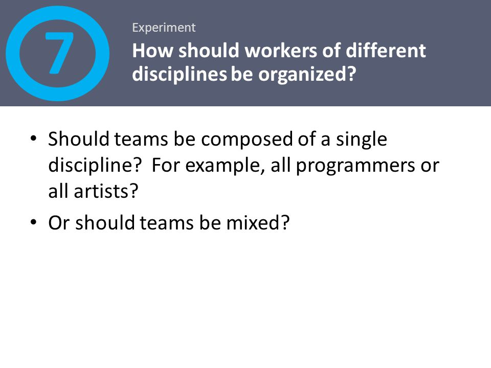 Should teams be composed of a single discipline? For example, all programmers or all artists? Or should teams be mixed? Experiment How should workers