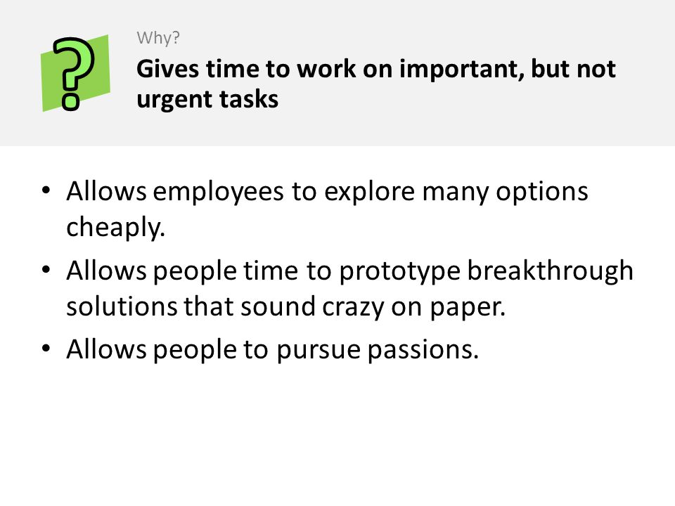 Allows employees to explore many options cheaply. Allows people time to prototype breakthrough solutions that sound crazy on paper. Allows people to p