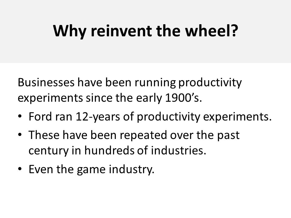 Why reinvent the wheel? Businesses have been running productivity experiments since the early 1900s. Ford ran 12-years of productivity experiments. Th