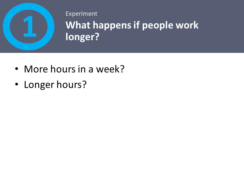 More hours in a week? Longer hours? Experiment What happens if people work longer? 1