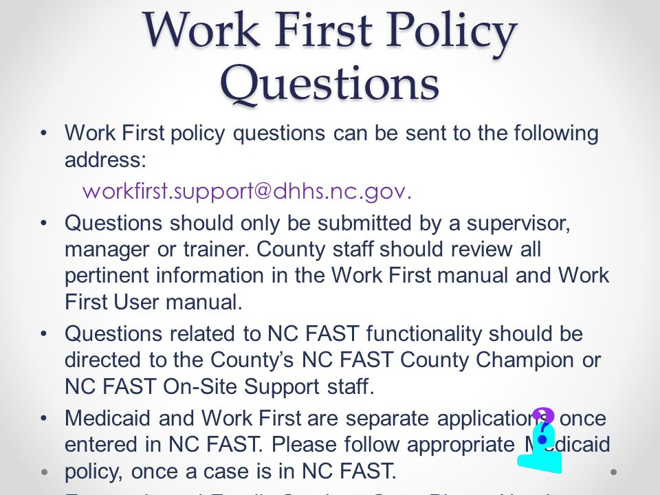 Work First Policy Questions Work First policy questions can be sent to the following address: workfirst.support@dhhs.nc.gov.