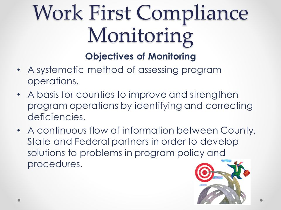 Work First Compliance Monitoring Work First Compliance Monitoring is required in order to ensure compliance with Federal and State regulations.