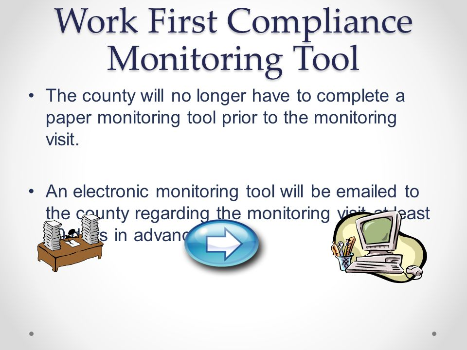Work First Compliance Monitoring Tool The county will no longer have to complete a paper monitoring tool prior to the monitoring visit.