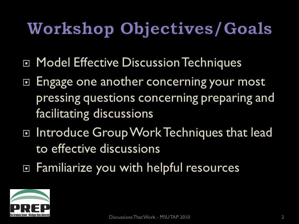 Model Effective Discussion Techniques Engage one another concerning your most pressing questions concerning preparing and facilitating discussions Introduce Group Work Techniques that lead to effective discussions Familiarize you with helpful resources Discussions That Work - MSU TAP 20102