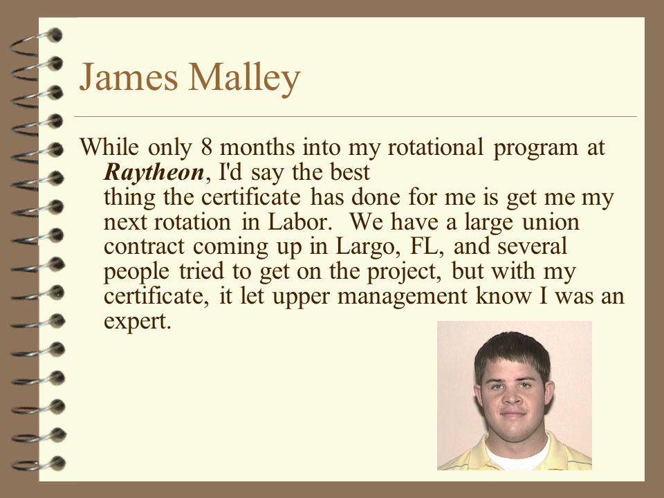 James Malley While only 8 months into my rotational program at Raytheon, I'd say the best thing the certificate has done for me is get me my next rota