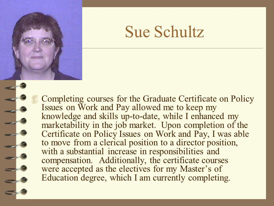 Sue Schultz 4 Completing courses for the Graduate Certificate on Policy Issues on Work and Pay allowed me to keep my knowledge and skills up-to-date,