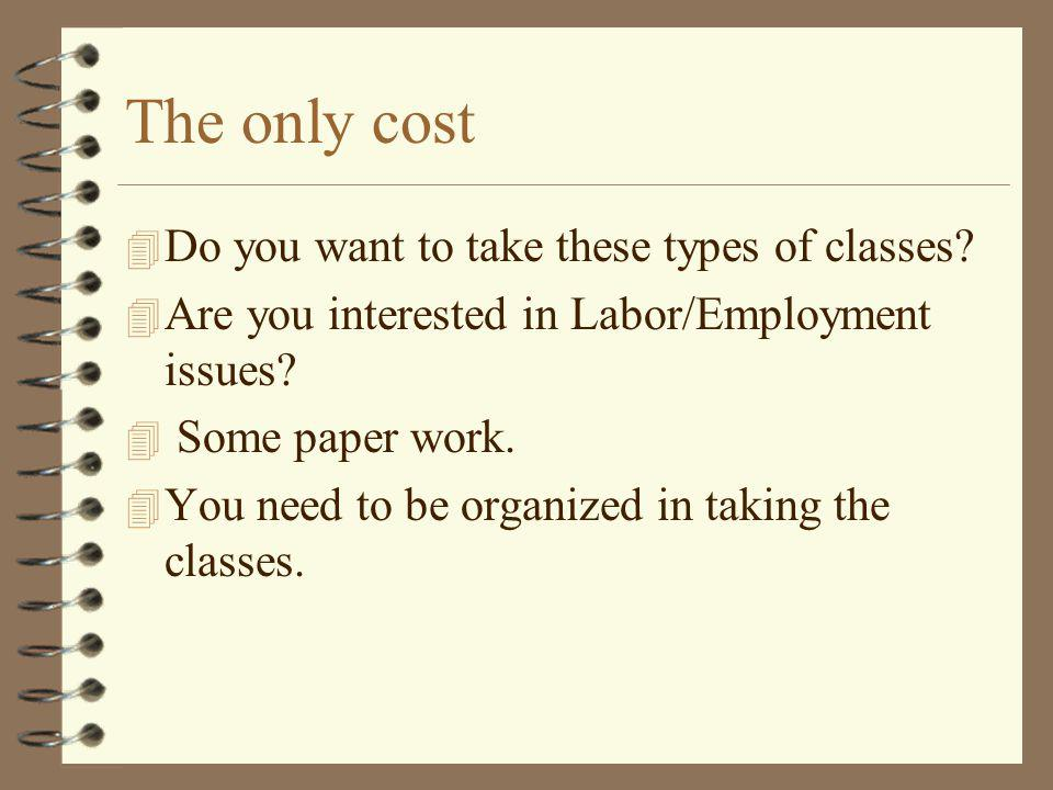 The only cost 4 Do you want to take these types of classes? 4 Are you interested in Labor/Employment issues? 4 Some paper work. 4 You need to be organ