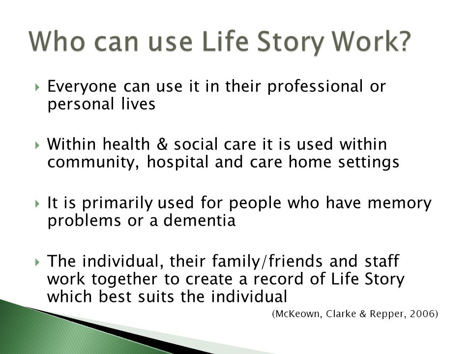 Everyone can use it in their professional or personal lives Within health & social care it is used within community, hospital and care home settings It is primarily used for people who have memory problems or a dementia The individual, their family/friends and staff work together to create a record of Life Story which best suits the individual (McKeown, Clarke & Repper, 2006)