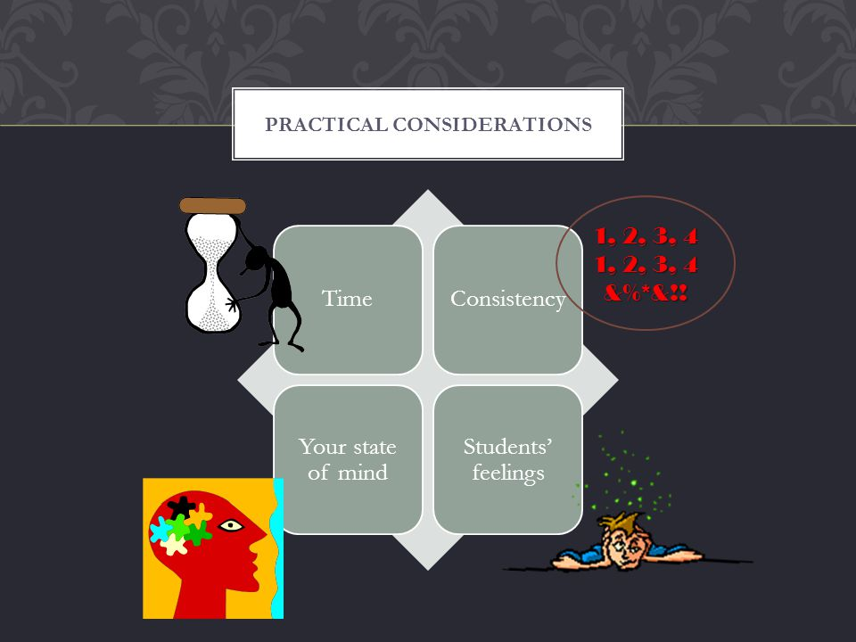 TimeConsistency Your state of mind Students feelings PRACTICAL CONSIDERATIONS 1, 2, 3, 4 &%*&!!