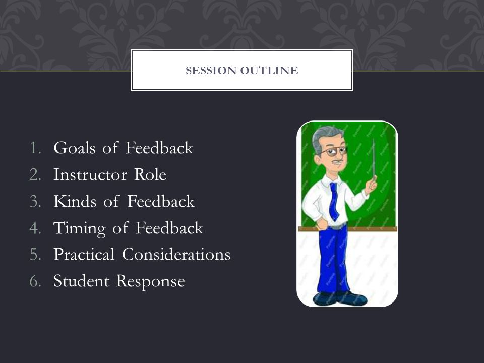 1.Goals of Feedback 2.Instructor Role 3.Kinds of Feedback 4.Timing of Feedback 5.Practical Considerations 6.Student Response SESSION OUTLINE