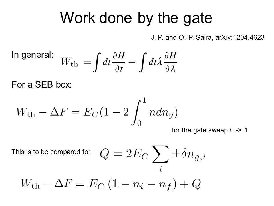 Work done by the gate In general: For a SEB box: for the gate sweep 0 -> 1 This is to be compared to: J. P. and O.-P. Saira, arXiv:1204.4623