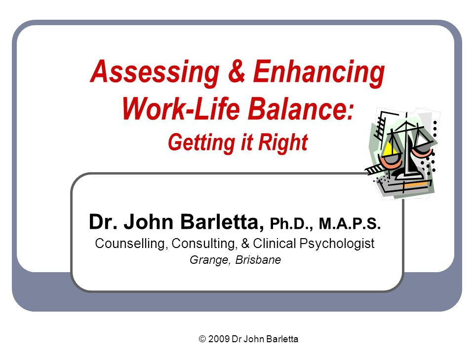 © 2009 Dr John Barletta Benefits of Balance Reduces stress & prevents burnout Increases health, energy & motivation Stimulates the immune system & promotes recovery from illness Increases well-being, calm assertiveness Encourages perspective-taking Promotes self-esteem, social support, connectedness, & happiness Increases productivity (employers are very keen on this!)