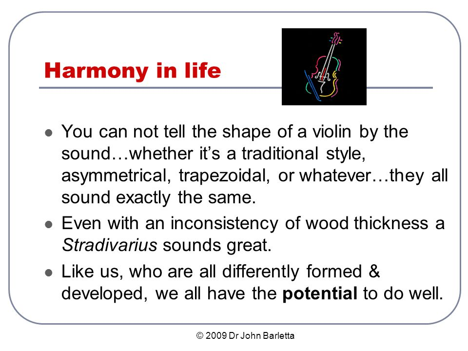 © 2009 Dr John Barletta Harmony in life You can not tell the shape of a violin by the sound…whether its a traditional style, asymmetrical, trapezoidal, or whatever…they all sound exactly the same.